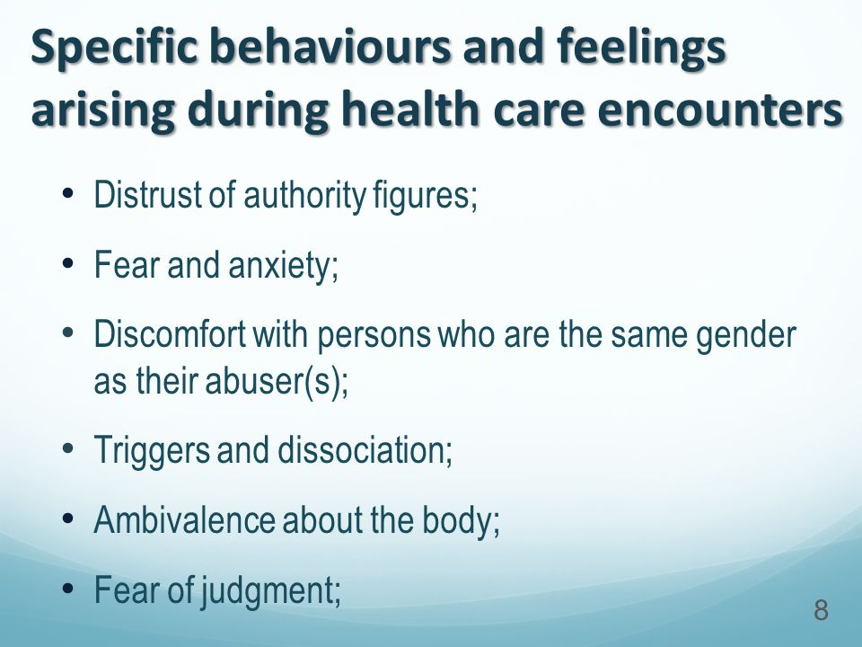 Specific behaviours and feelings arising during health care encounters Distrust of authority figures; Fear and anxiety; Discomfort with persons who are the same gender as their abuser(s); Triggers and dissociation; Ambivalence about the body; Fear of judgment; 8
