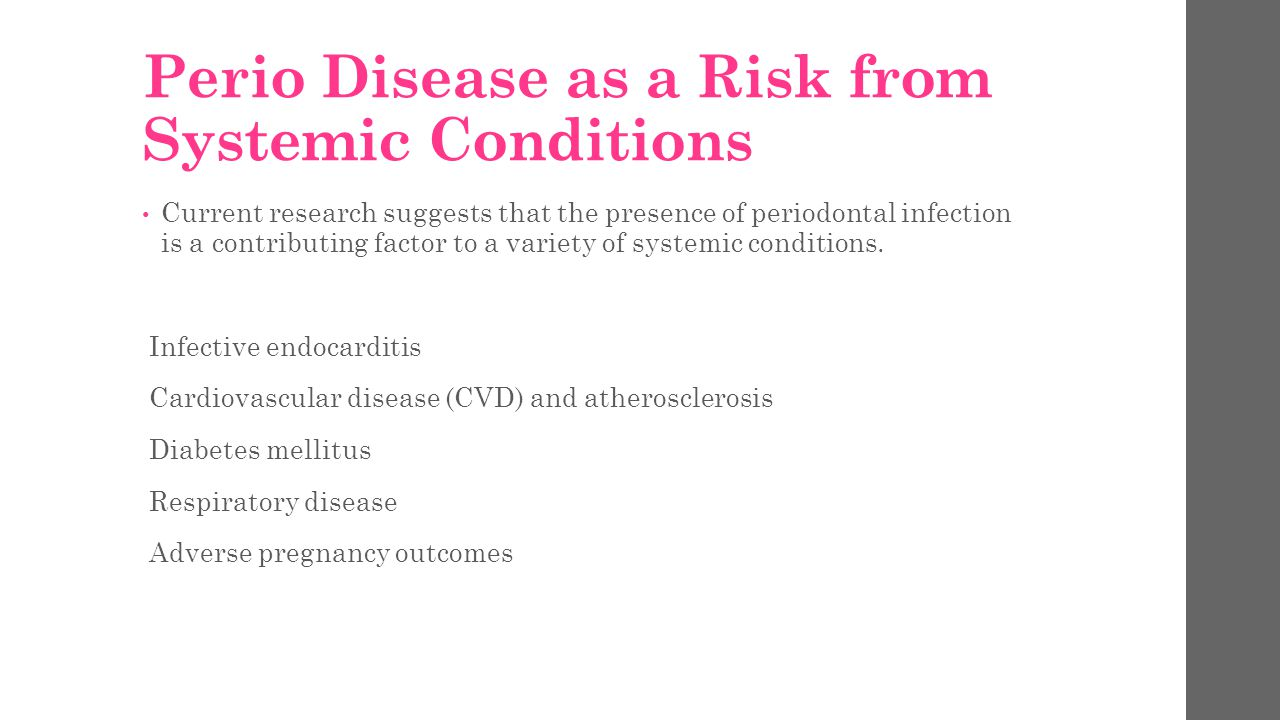 Perio Disease as a Risk from Systemic Conditions Current research suggests that the presence of periodontal infection is a contributing factor to a variety of systemic conditions.