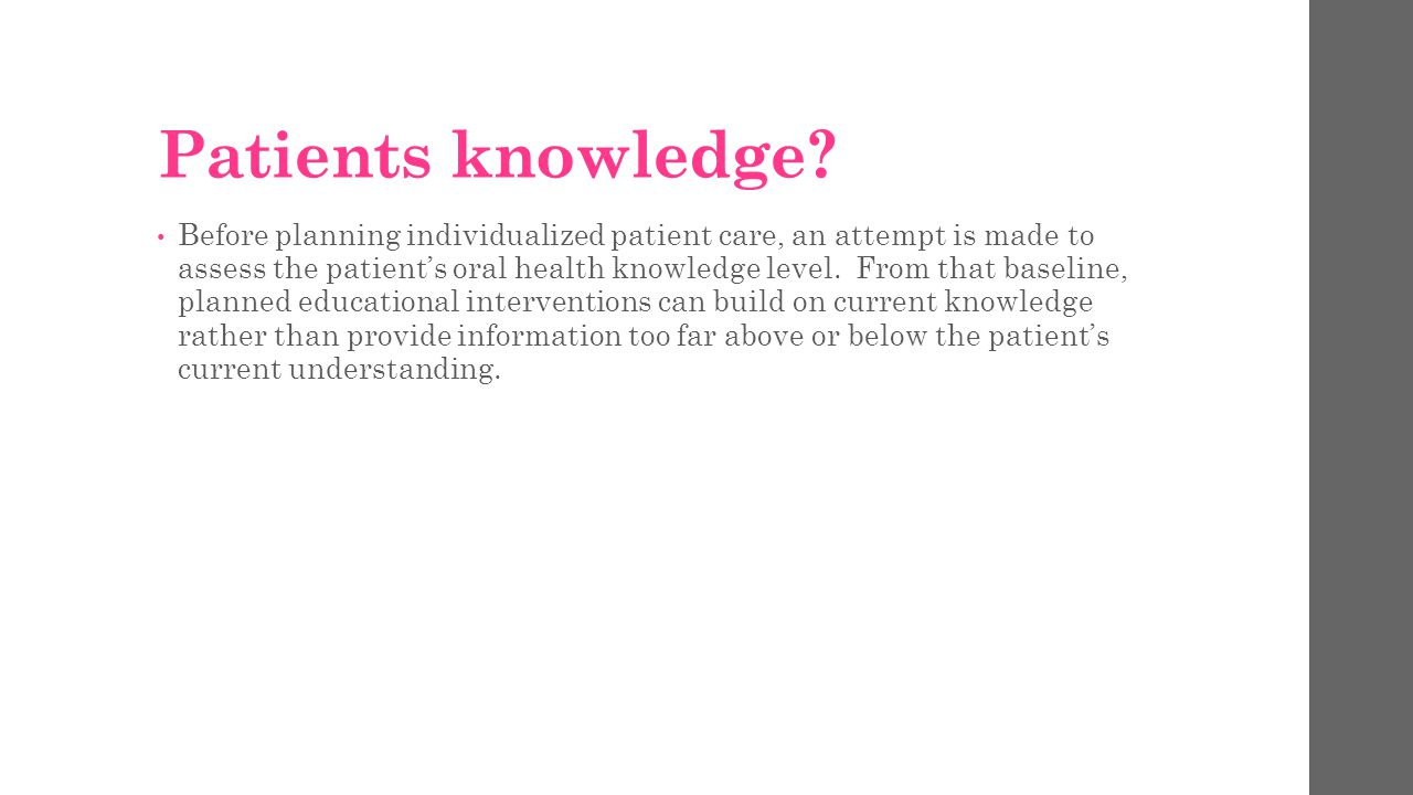 Patients knowledge? Before planning individualized patient care, an attempt is made to assess the patient's oral health knowledge level. From that bas