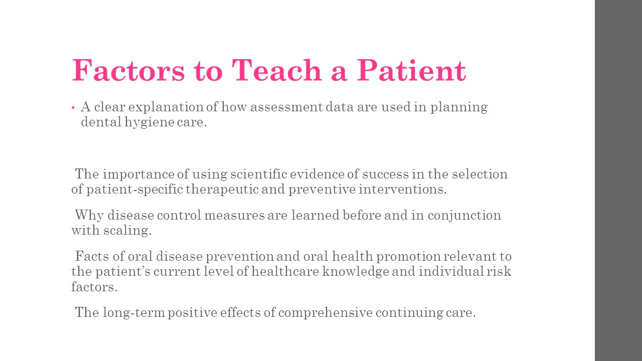 Factors to Teach a Patient A clear explanation of how assessment data are used in planning dental hygiene care.