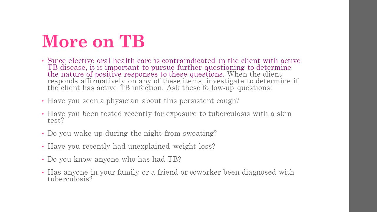 More on TB Since elective oral health care is contraindicated in the client with active TB disease, it is important to pursue further questioning to determine the nature of positive responses to these questions.