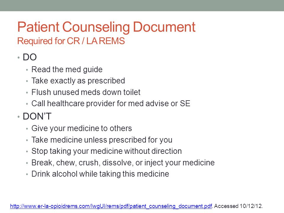 Patient Counseling Document Required for CR / LA REMS DO Read the med guide Take exactly as prescribed Flush unused meds down toilet Call healthcare p