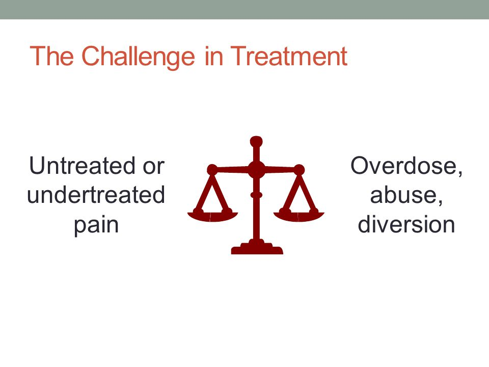 The Challenge in Treatment Untreated or undertreated pain Overdose, abuse, diversion