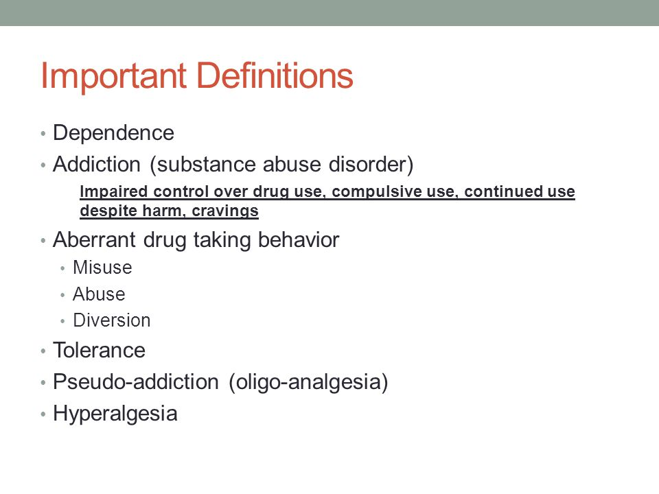Important Definitions Dependence Addiction (substance abuse disorder) Aberrant drug taking behavior Any drug-related behaviors other than taking the med exactly as prescribed Misuse Abuse Diversion Tolerance Pseudo-addiction (oligo-analgesia) Hyperalgesia