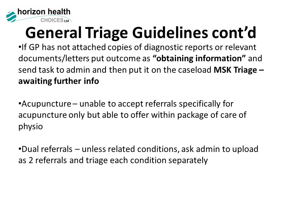 General Triage Guidelines cont'd If GP has not attached copies of diagnostic reports or relevant documents/letters put outcome as obtaining information and send task to admin and then put it on the caseload MSK Triage – awaiting further info Acupuncture – unable to accept referrals specifically for acupuncture only but able to offer within package of care of physio Dual referrals – unless related conditions, ask admin to upload as 2 referrals and triage each condition separately
