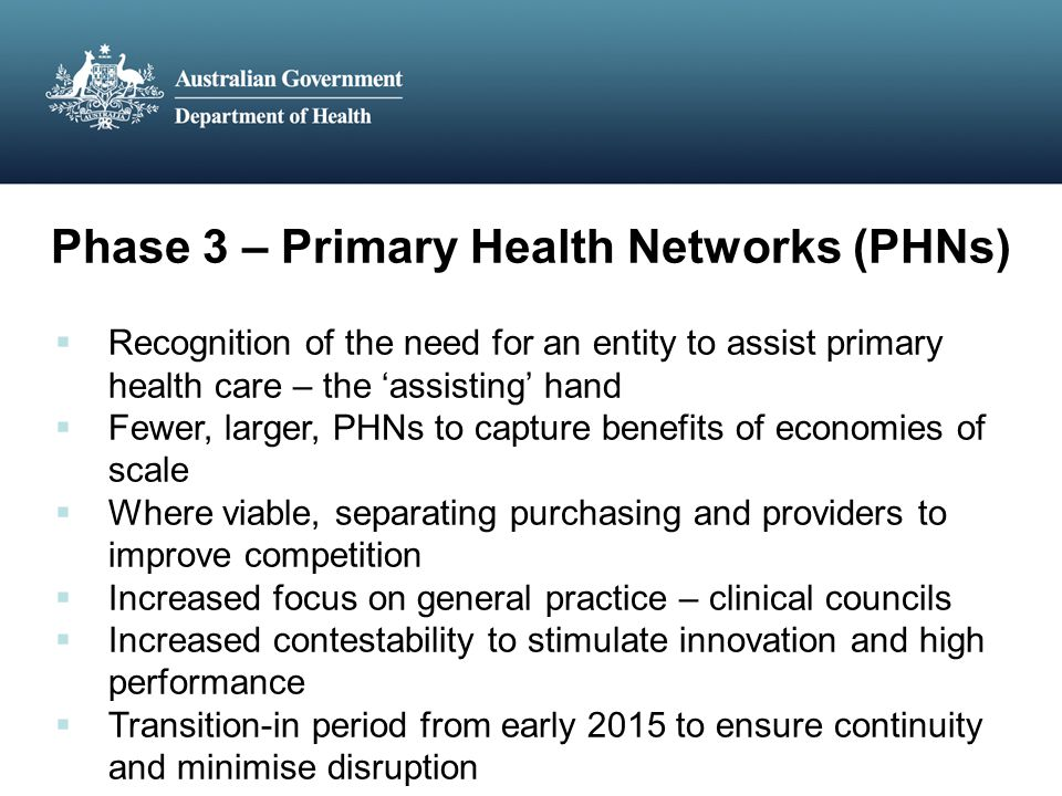 Phase 3 – Primary Health Networks (PHNs)  Recognition of the need for an entity to assist primary health care – the 'assisting' hand  Fewer, larger, PHNs to capture benefits of economies of scale  Where viable, separating purchasing and providers to improve competition  Increased focus on general practice – clinical councils  Increased contestability to stimulate innovation and high performance  Transition-in period from early 2015 to ensure continuity and minimise disruption
