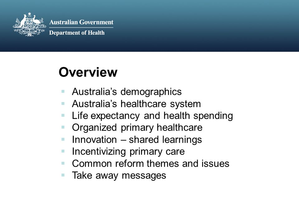 Overview  Australia's demographics  Australia's healthcare system  Life expectancy and health spending  Organized primary healthcare  Innovation – shared learnings  Incentivizing primary care  Common reform themes and issues  Take away messages