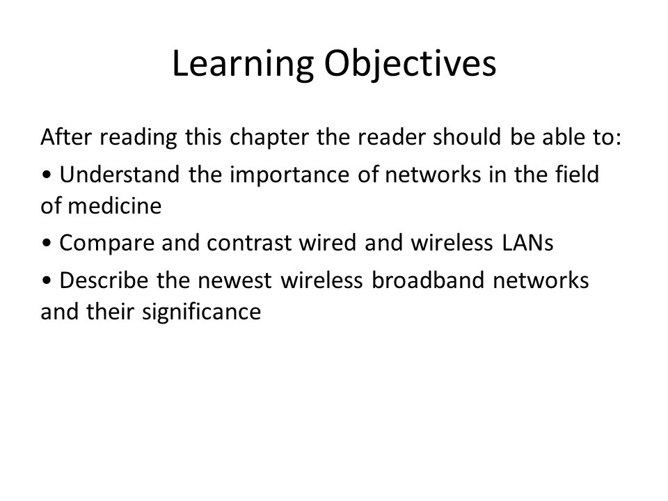 Learning Objectives After reading this chapter the reader should be able to: Understand the importance of networks in the field of medicine Compare and contrast wired and wireless LANs Describe the newest wireless broadband networks and their significance