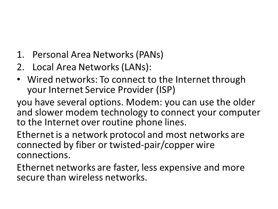 1.Personal Area Networks (PANs) 2.Local Area Networks (LANs): Wired networks: To connect to the Internet through your Internet Service Provider (ISP) you have several options.