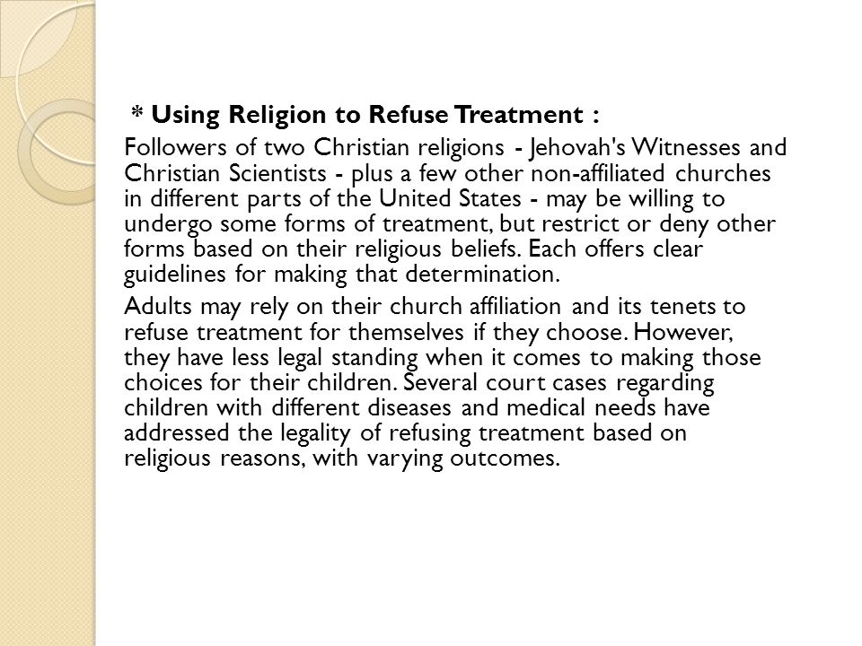 * Using Religion to Refuse Treatment : Followers of two Christian religions - Jehovah s Witnesses and Christian Scientists - plus a few other non-affiliated churches in different parts of the United States - may be willing to undergo some forms of treatment, but restrict or deny other forms based on their religious beliefs.