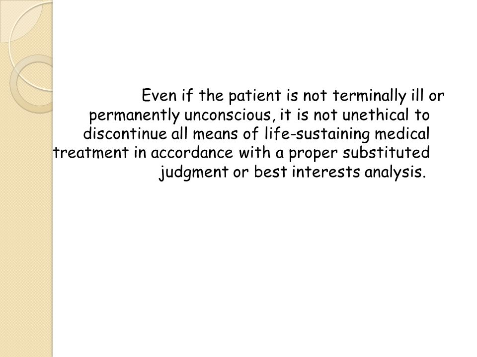 Even if the patient is not terminally ill or permanently unconscious, it is not unethical to discontinue all means of life-sustaining medical treatment in accordance with a proper substituted judgment or best interests analysis.