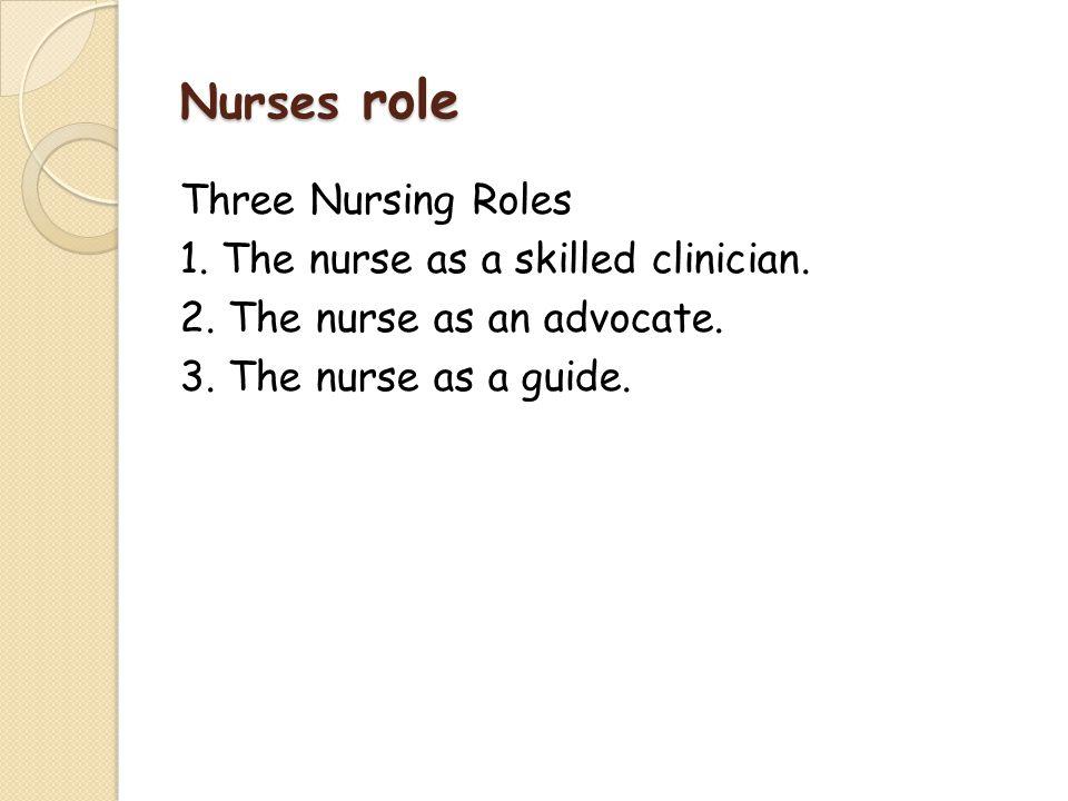 Nurses role Three Nursing Roles 1. The nurse as a skilled clinician.