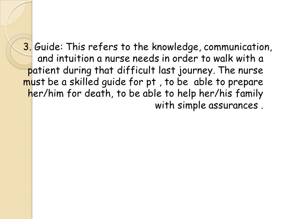 3. Guide: This refers to the knowledge, communication, and intuition a nurse needs in order to walk with a patient during that difficult last journey.