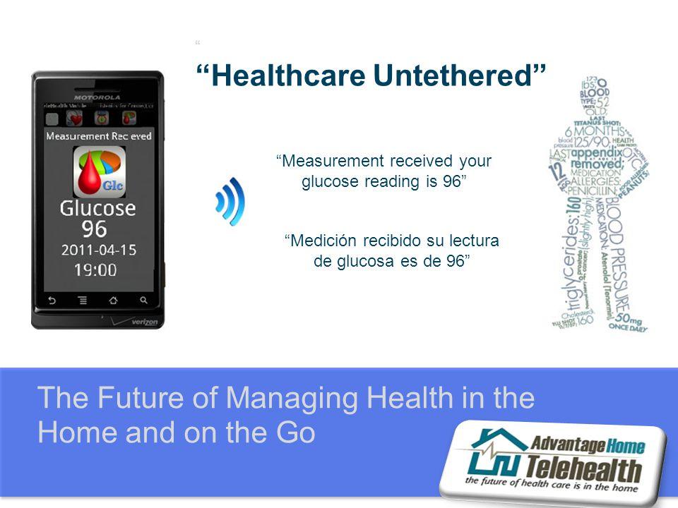 The Future of Managing Health in the Home and on the Go Healthcare Untethered Measurement received your glucose reading is 96 Medición recibido su lectura de glucosa es de 96