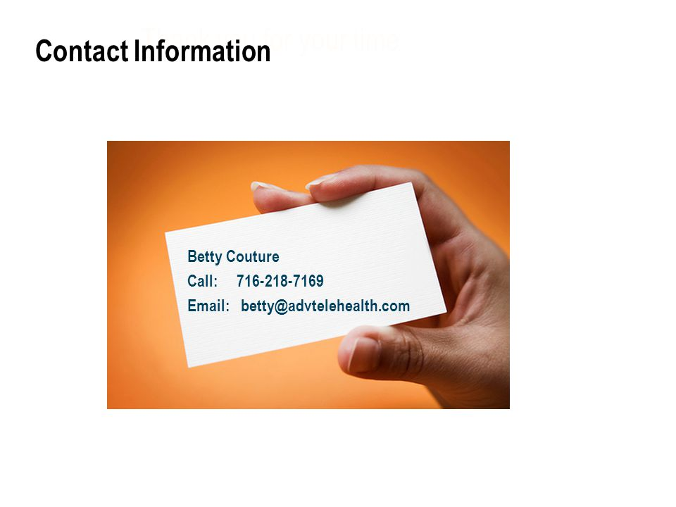 Thank you for your time Betty Couture Call: 716-218-7169 Email: betty@advtelehealth.com Slide 17 Contact Information