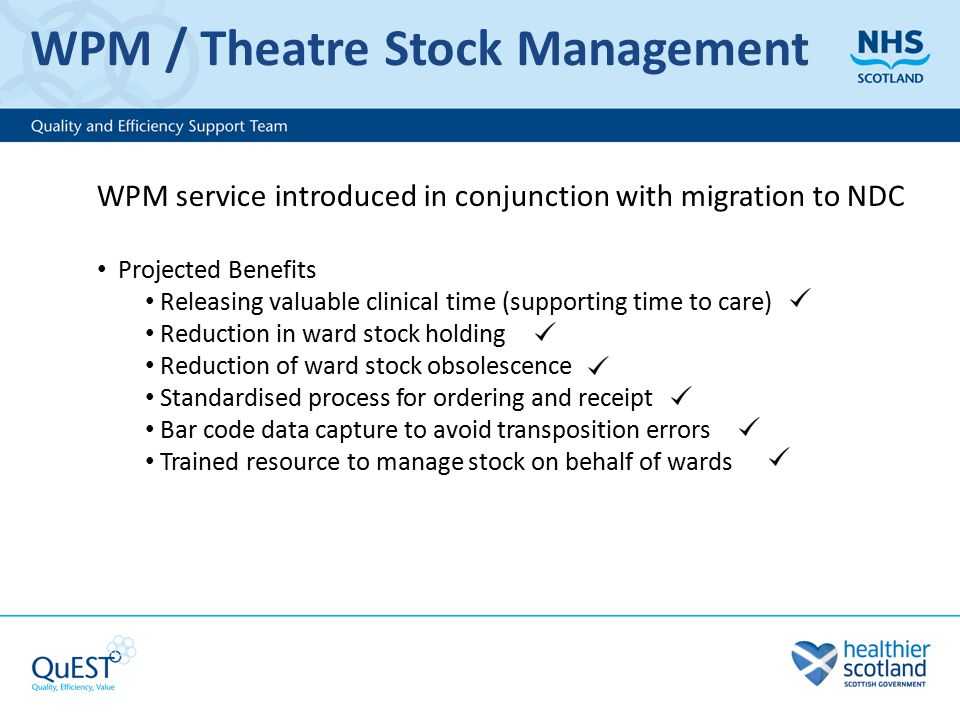 WPM / Theatre Stock Management WPM service introduced in conjunction with migration to NDC Projected Benefits Releasing valuable clinical time (supporting time to care) Reduction in ward stock holding Reduction of ward stock obsolescence Standardised process for ordering and receipt Bar code data capture to avoid transposition errors Trained resource to manage stock on behalf of wards