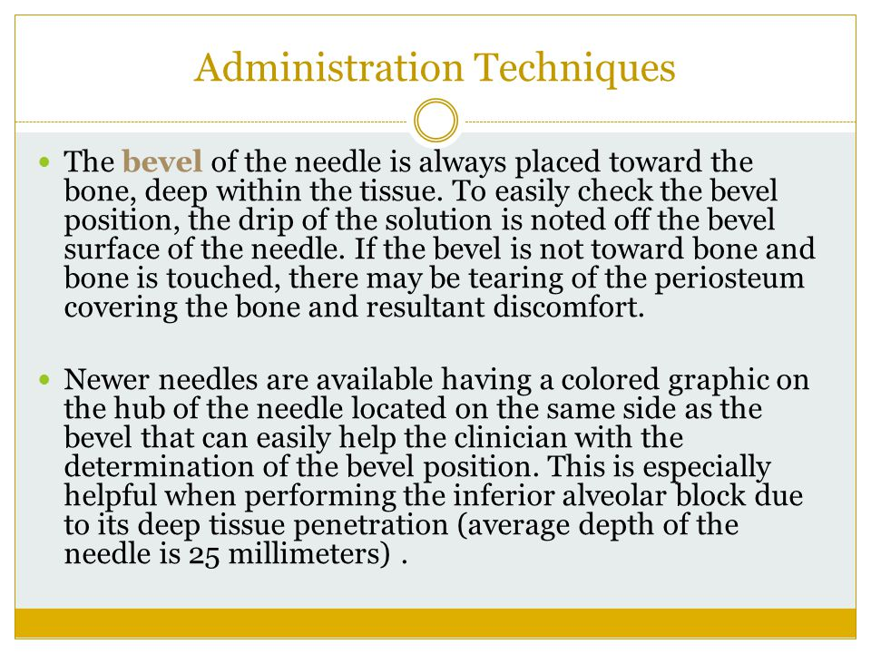 Administration Techniques The bevel of the needle is always placed toward the bone, deep within the tissue. To easily check the bevel position, the dr
