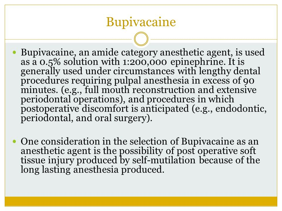 Bupivacaine Bupivacaine, an amide category anesthetic agent, is used as a 0.5% solution with 1:200,000 epinephrine. It is generally used under circums