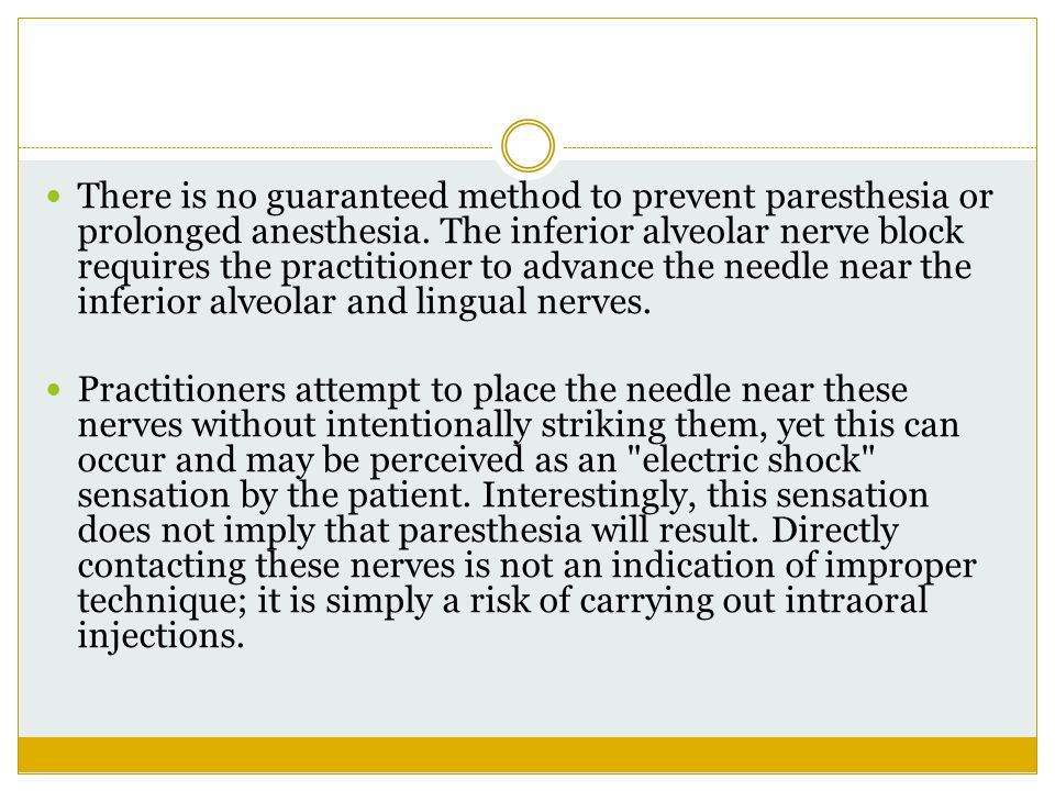 There is no guaranteed method to prevent paresthesia or prolonged anesthesia. The inferior alveolar nerve block requires the practitioner to advance t