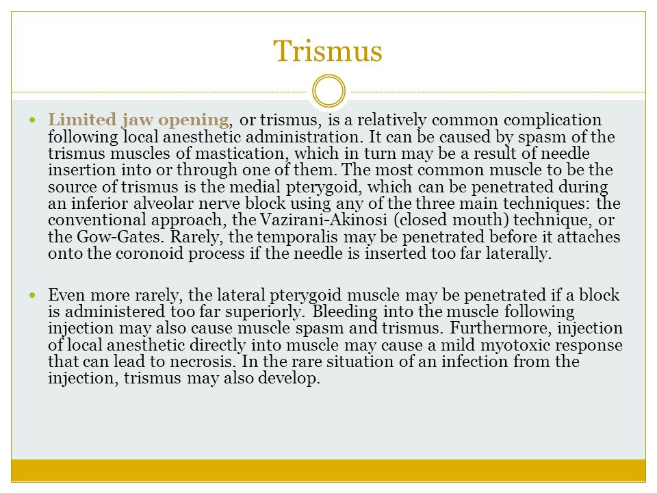 Trismus Limited jaw opening, or trismus, is a relatively common complication following local anesthetic administration. It can be caused by spasm of t