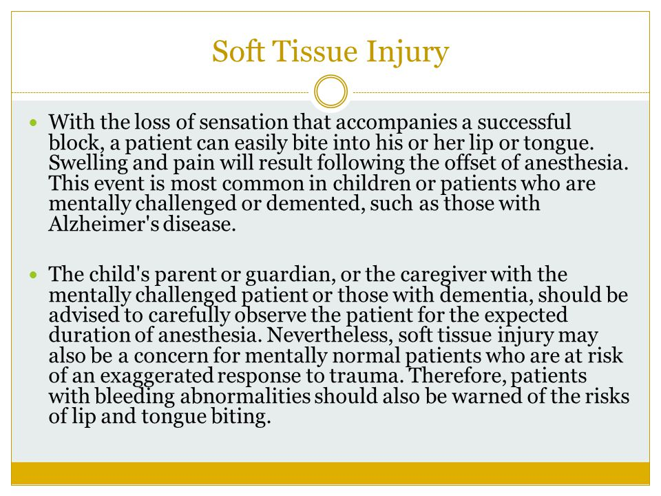 Soft Tissue Injury With the loss of sensation that accompanies a successful block, a patient can easily bite into his or her lip or tongue. Swelling a