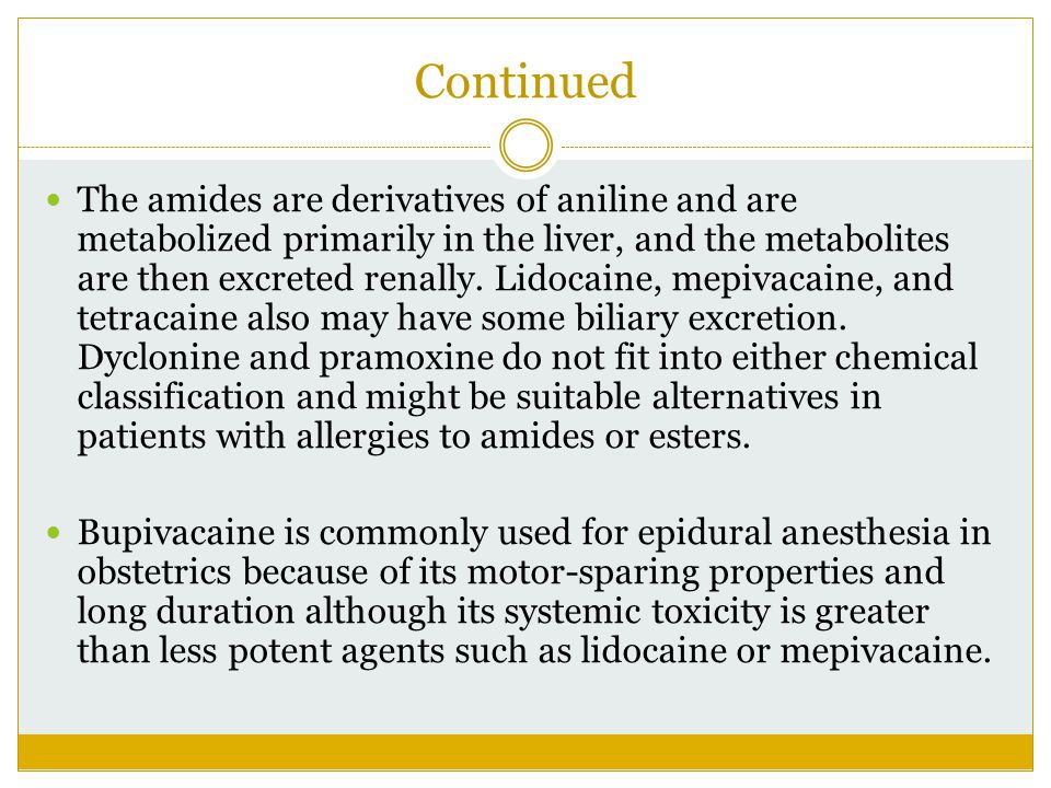 Continued The amides are derivatives of aniline and are metabolized primarily in the liver, and the metabolites are then excreted renally. Lidocaine,