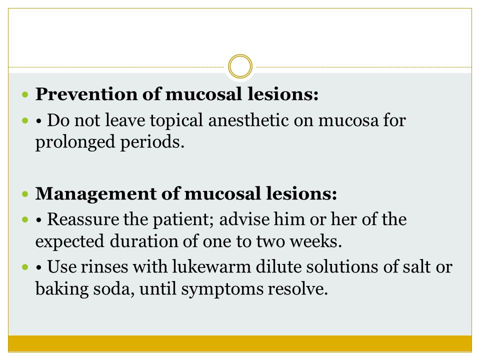 Prevention of mucosal lesions: Do not leave topical anesthetic on mucosa for prolonged periods. Management of mucosal lesions: Reassure the patient; a