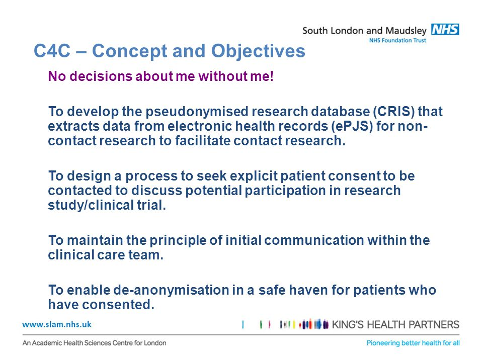 C4C – Concept and Objectives No decisions about me without me! To develop the pseudonymised research database (CRIS) that extracts data from electroni