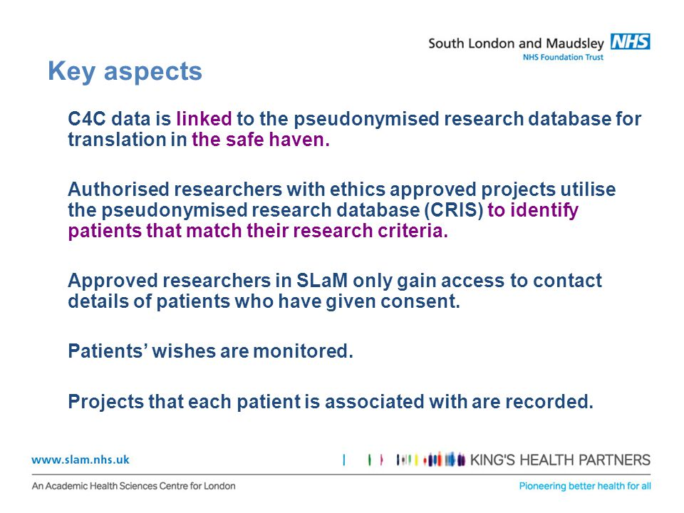 Key aspects C4C data is linked to the pseudonymised research database for translation in the safe haven. Authorised researchers with ethics approved p