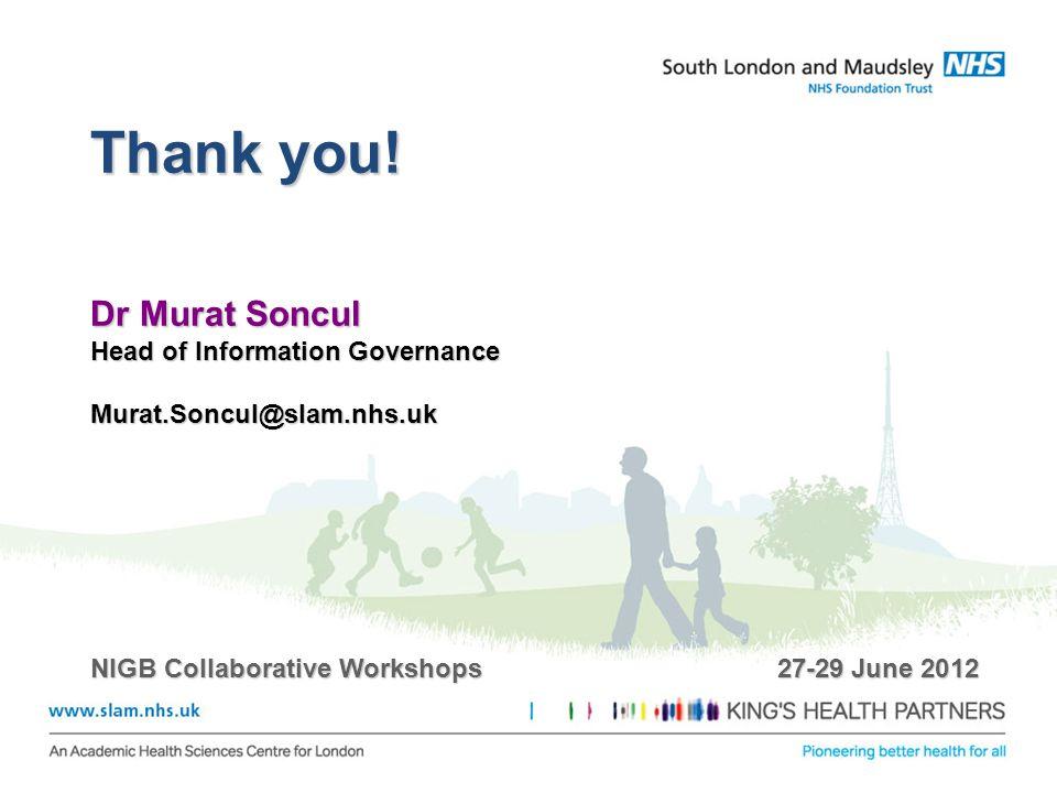 Thank you! Dr Murat Soncul Head of Information Governance Murat.Soncul@slam.nhs.uk NIGB Collaborative Workshops 27-29 June 2012