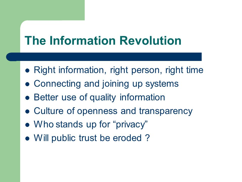 The Information Revolution Right information, right person, right time Connecting and joining up systems Better use of quality information Culture of