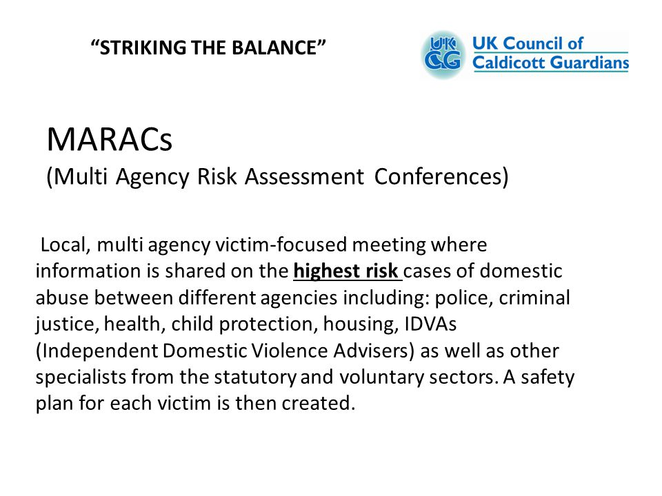 """MARACs (Multi Agency Risk Assessment Conferences) """"STRIKING THE BALANCE"""" Local, multi agency victim-focused meeting where information is shared on the"""