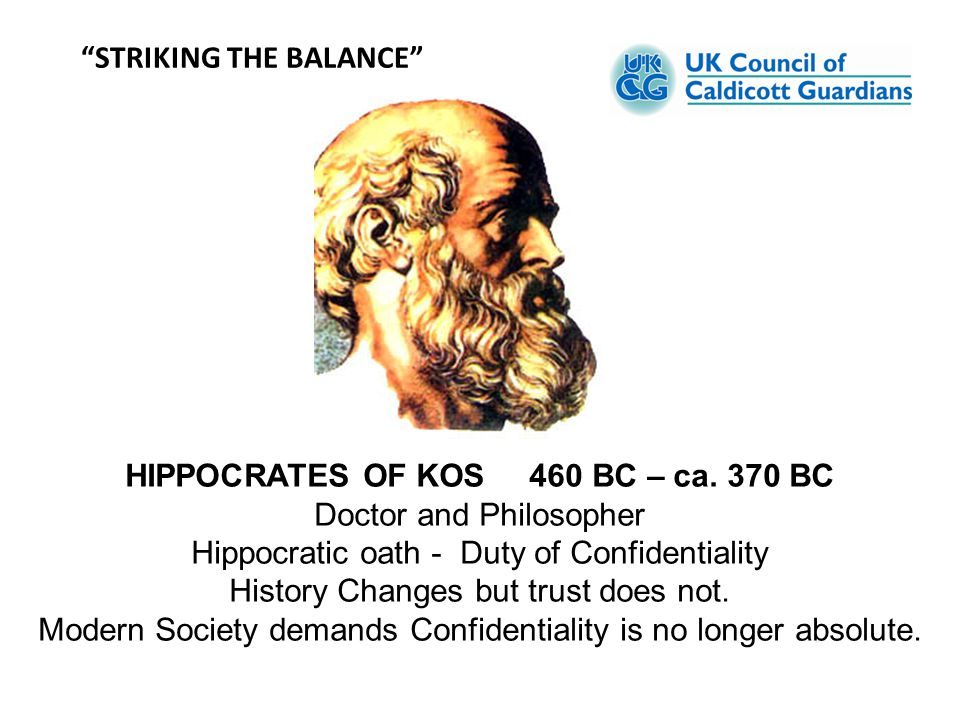 HIPPOCRATES OF KOS 460 BC – ca. 370 BC Doctor and Philosopher Hippocratic oath - Duty of Confidentiality History Changes but trust does not. Modern So