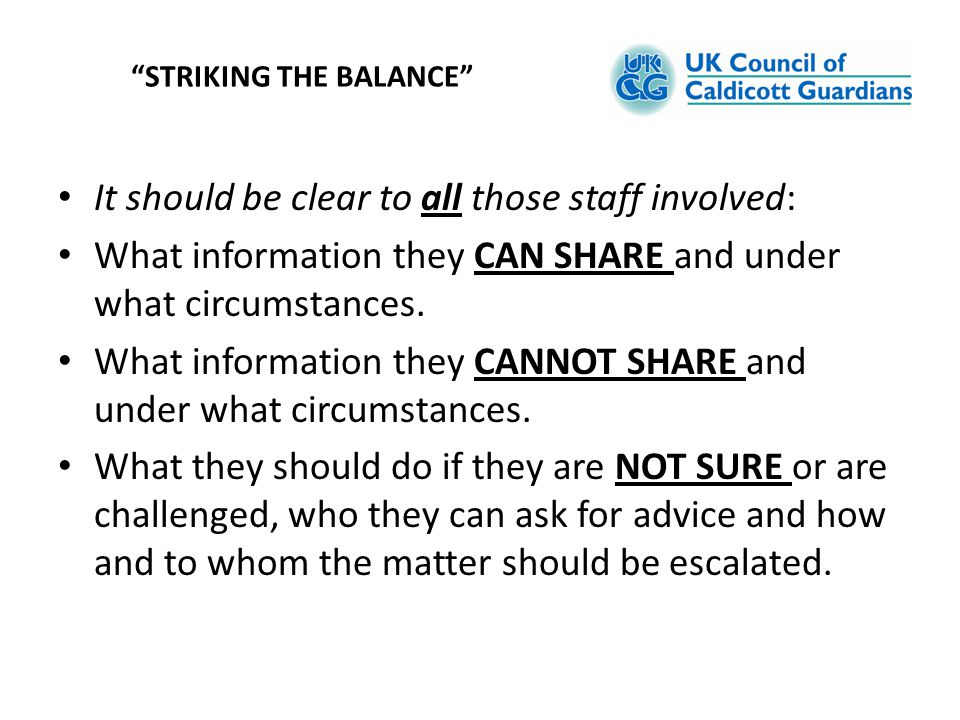 It should be clear to all those staff involved: What information they CAN SHARE and under what circumstances. What information they CANNOT SHARE and u