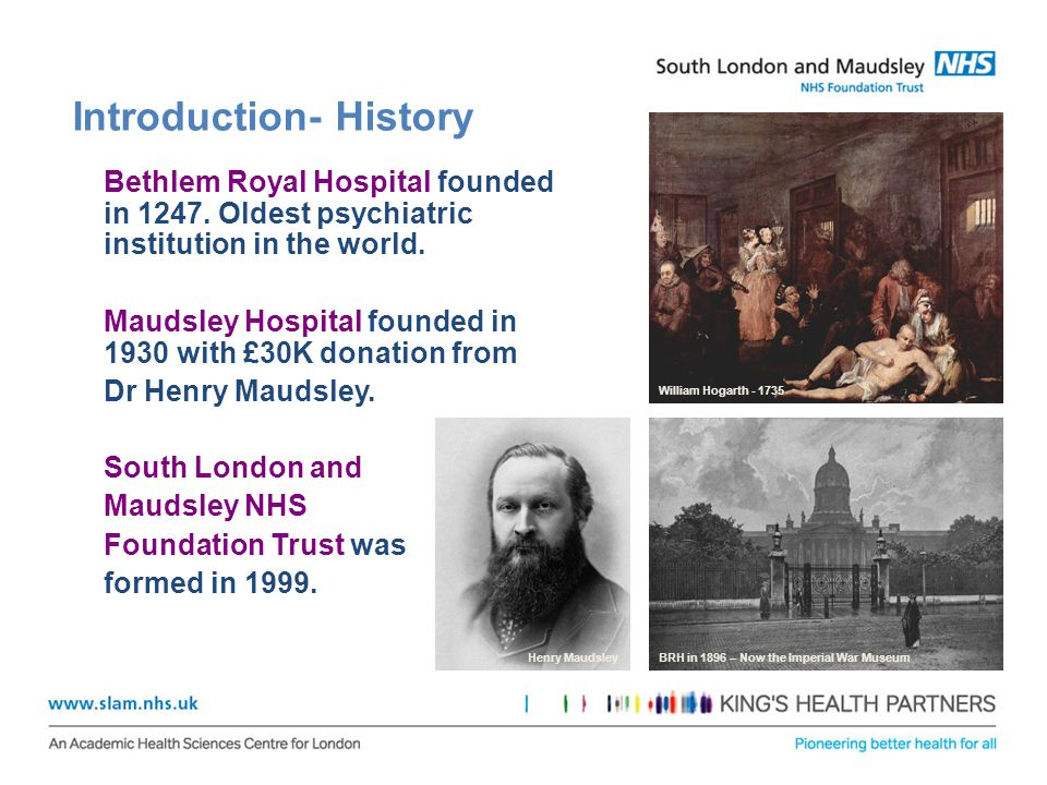 Introduction- History Bethlem Royal Hospital founded in 1247. Oldest psychiatric institution in the world. Maudsley Hospital founded in 1930 with £30K