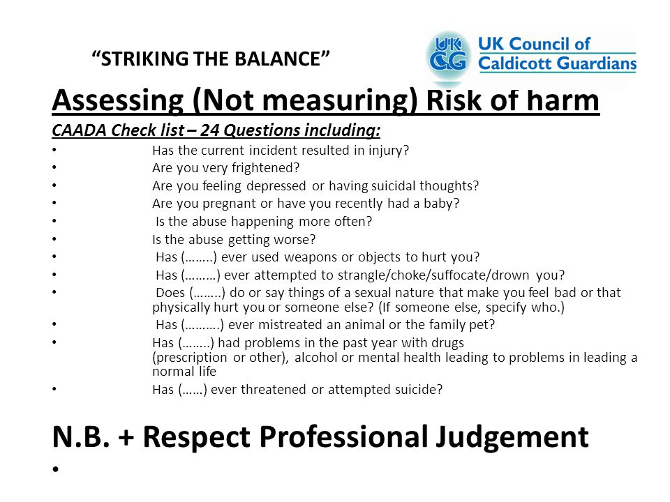 Assessing (Not measuring) Risk of harm CAADA Check list – 24 Questions including: Has the current incident resulted in injury? Are you very frightened
