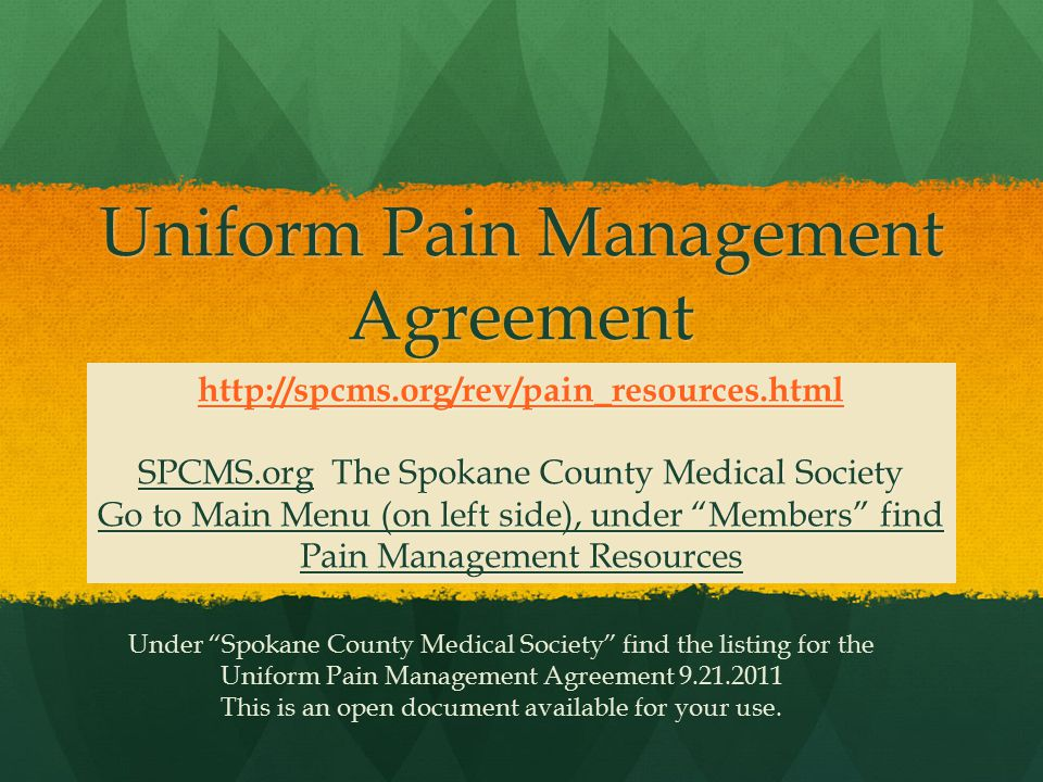 Uniform Pain Management Agreement http://spcms.org/rev/pain_resources.html SPCMS.org The Spokane County Medical Society Go to Main Menu (on left side), under Members find Pain Management Resources Under Spokane County Medical Society find the listing for the Uniform Pain Management Agreement 9.21.2011 This is an open document available for your use.