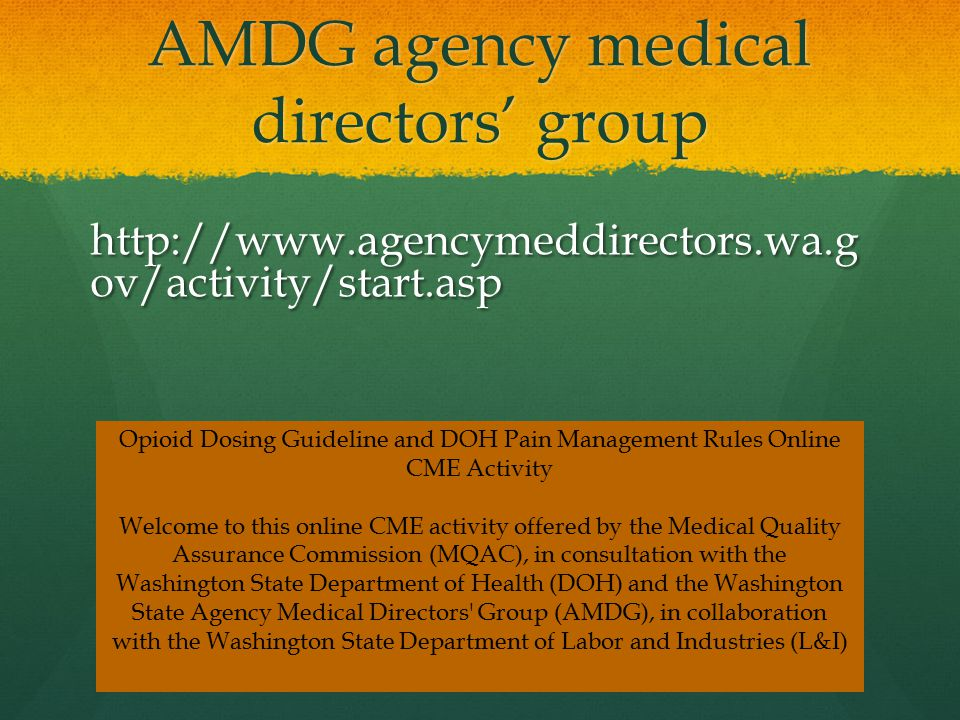 AMDG agency medical directors' group http://www.agencymeddirectors.wa.g ov/activity/start.asp Opioid Dosing Guideline and DOH Pain Management Rules Online CME Activity Welcome to this online CME activity offered by the Medical Quality Assurance Commission (MQAC), in consultation with the Washington State Department of Health (DOH) and the Washington State Agency Medical Directors Group (AMDG), in collaboration with the Washington State Department of Labor and Industries (L&I)