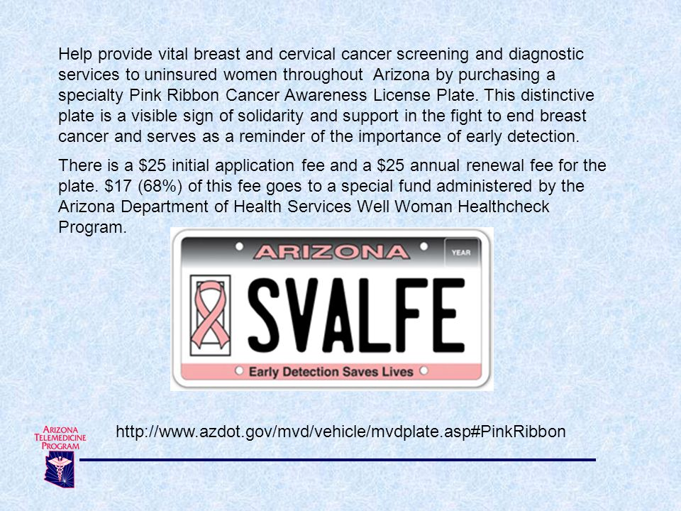 Help provide vital breast and cervical cancer screening and diagnostic services to uninsured women throughout Arizona by purchasing a specialty Pink Ribbon Cancer Awareness License Plate.