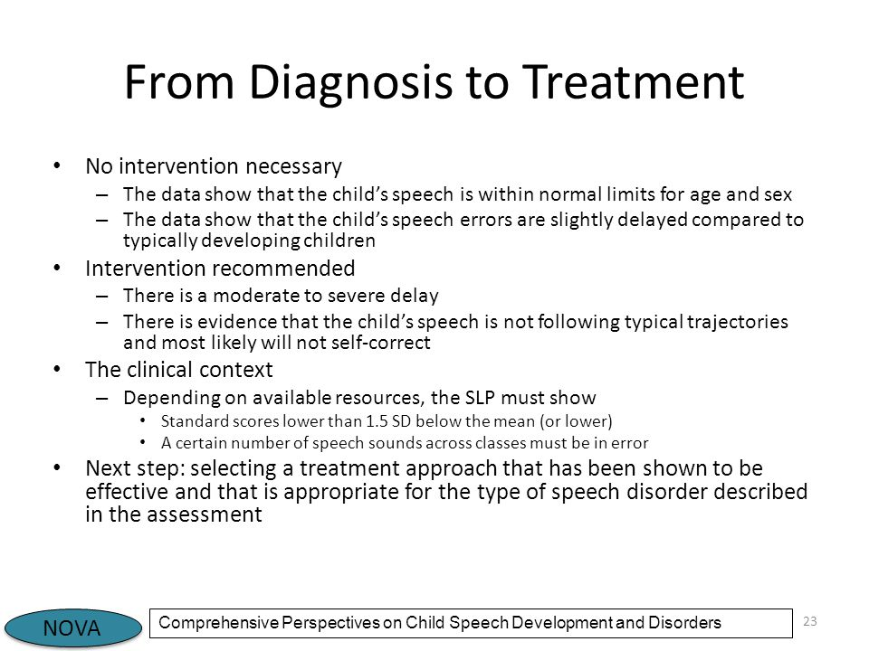 NOVA Comprehensive Perspectives on Child Speech Development and Disorders From Diagnosis to Treatment No intervention necessary – The data show that the child's speech is within normal limits for age and sex – The data show that the child's speech errors are slightly delayed compared to typically developing children Intervention recommended – There is a moderate to severe delay – There is evidence that the child's speech is not following typical trajectories and most likely will not self-correct The clinical context – Depending on available resources, the SLP must show Standard scores lower than 1.5 SD below the mean (or lower) A certain number of speech sounds across classes must be in error Next step: selecting a treatment approach that has been shown to be effective and that is appropriate for the type of speech disorder described in the assessment 23
