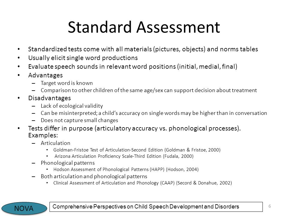 NOVA Comprehensive Perspectives on Child Speech Development and Disorders Standard Assessment Standardized tests come with all materials (pictures, objects) and norms tables Usually elicit single word productions Evaluate speech sounds in relevant word positions (initial, medial, final) Advantages – Target word is known – Comparison to other children of the same age/sex can support decision about treatment Disadvantages – Lack of ecological validity – Can be misinterpreted; a child's accuracy on single words may be higher than in conversation – Does not capture small changes Tests differ in purpose (articulatory accuracy vs.