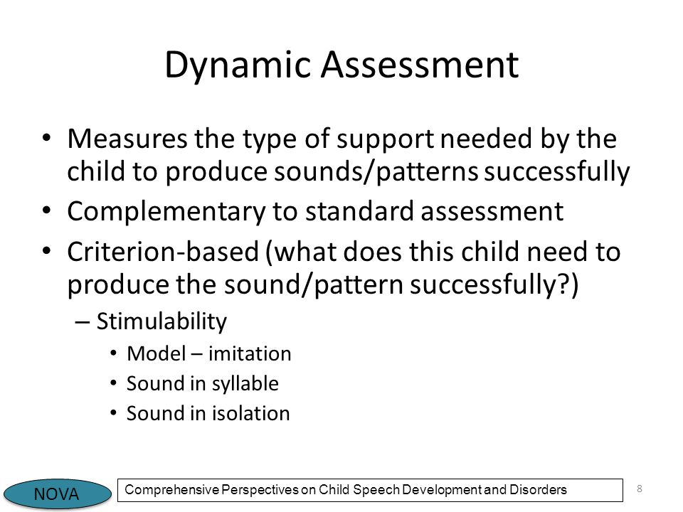 NOVA Comprehensive Perspectives on Child Speech Development and Disorders Dynamic Assessment Measures the type of support needed by the child to produce sounds/patterns successfully Complementary to standard assessment Criterion-based (what does this child need to produce the sound/pattern successfully ) – Stimulability Model – imitation Sound in syllable Sound in isolation 8