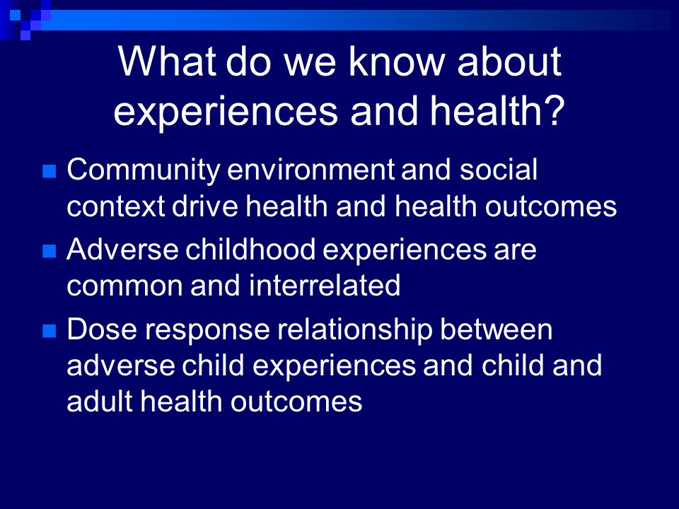 What do we know about experiences and health? Community environment and social context drive health and health outcomes Adverse childhood experiences