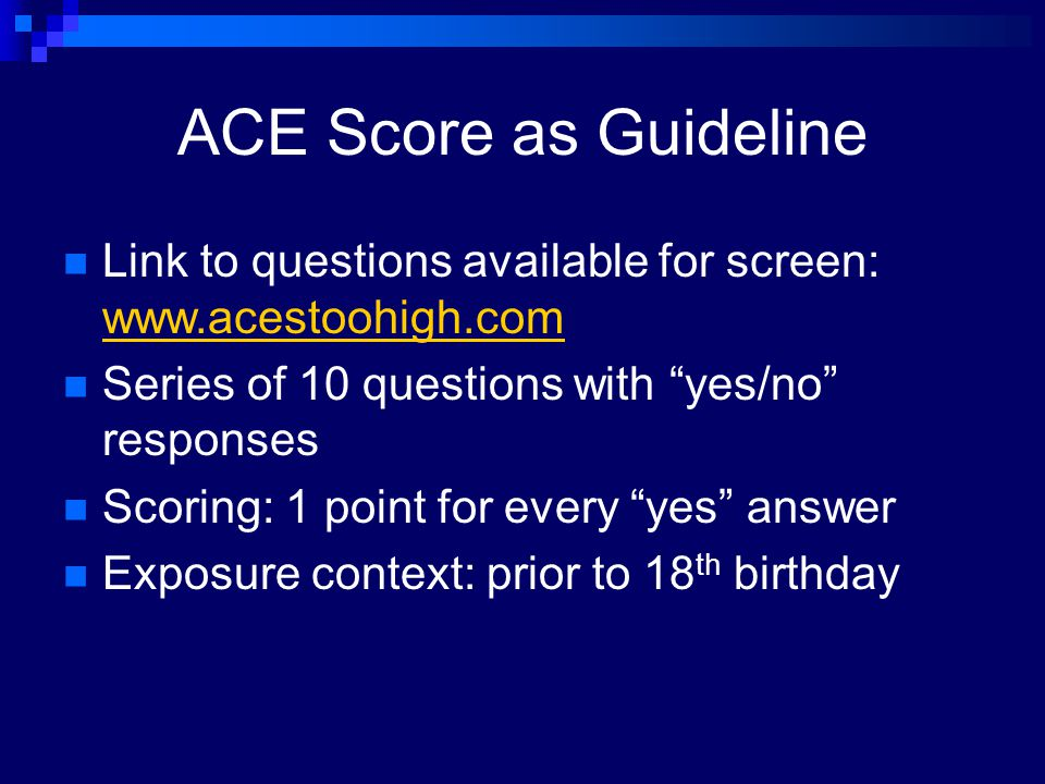 "ACE Score as Guideline Link to questions available for screen: www.acestoohigh.com www.acestoohigh.com Series of 10 questions with ""yes/no"" responses"