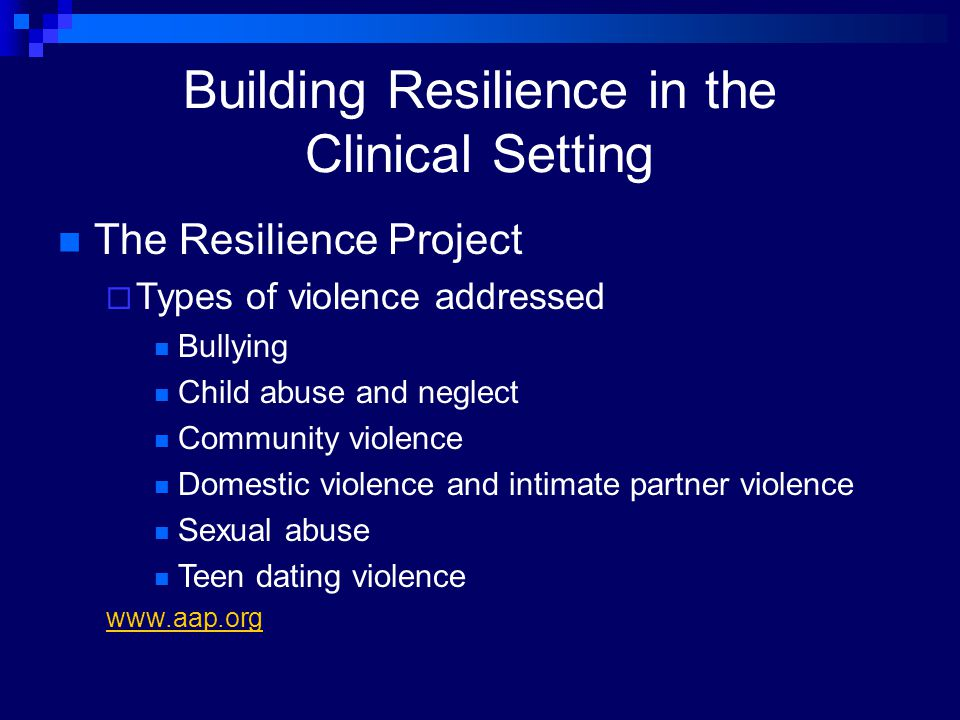 Building Resilience in the Clinical Setting The Resilience Project  Types of violence addressed Bullying Child abuse and neglect Community violence D