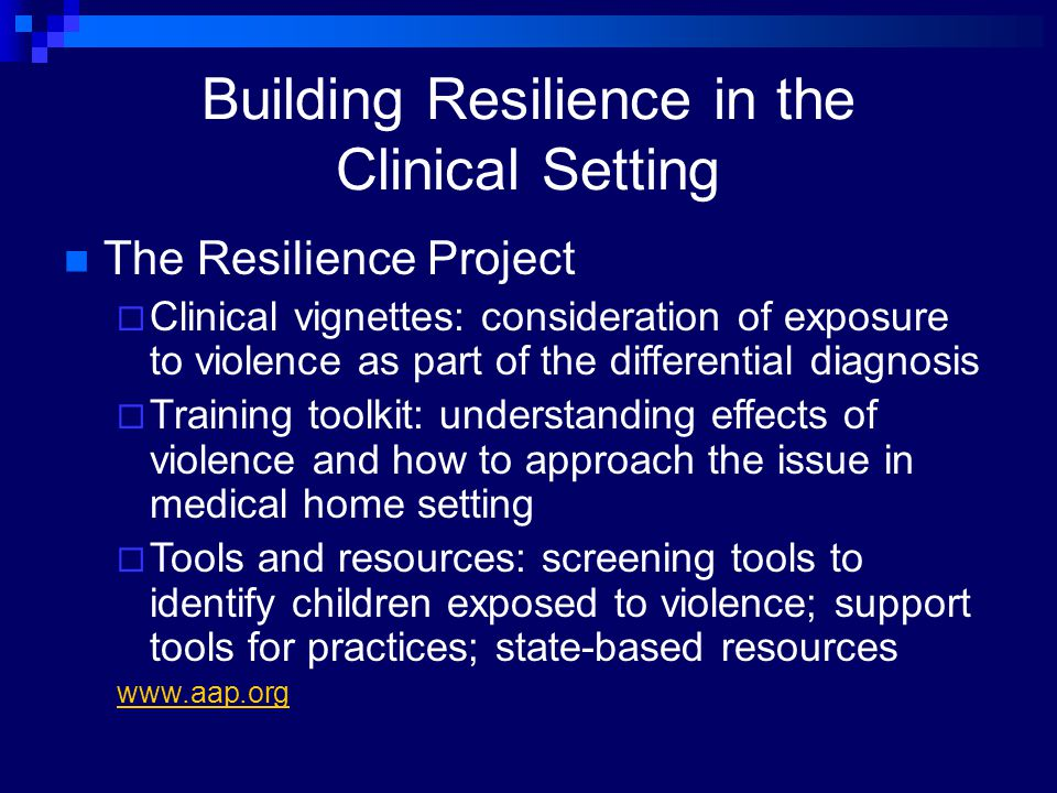Building Resilience in the Clinical Setting The Resilience Project  Clinical vignettes: consideration of exposure to violence as part of the differen