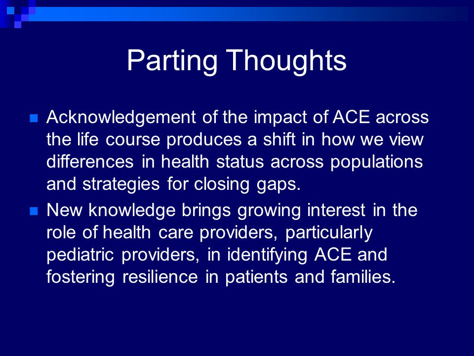 Parting Thoughts Acknowledgement of the impact of ACE across the life course produces a shift in how we view differences in health status across popul
