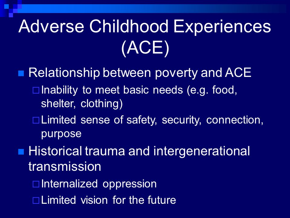 Adverse Childhood Experiences (ACE) Relationship between poverty and ACE  Inability to meet basic needs (e.g. food, shelter, clothing)  Limited sens