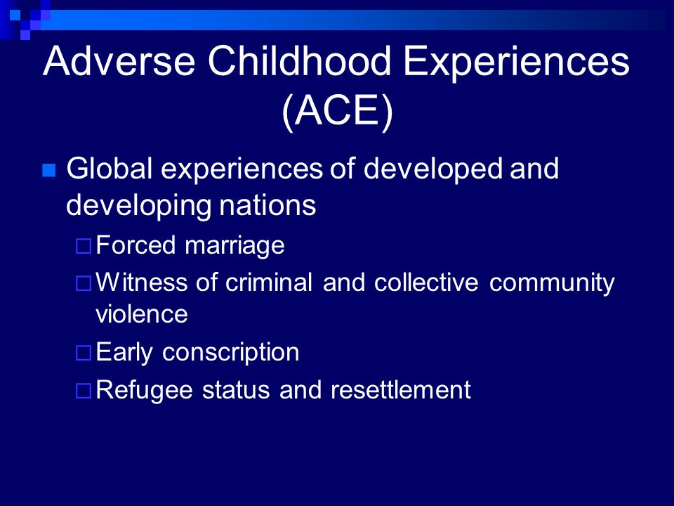 Adverse Childhood Experiences (ACE) Global experiences of developed and developing nations  Forced marriage  Witness of criminal and collective comm