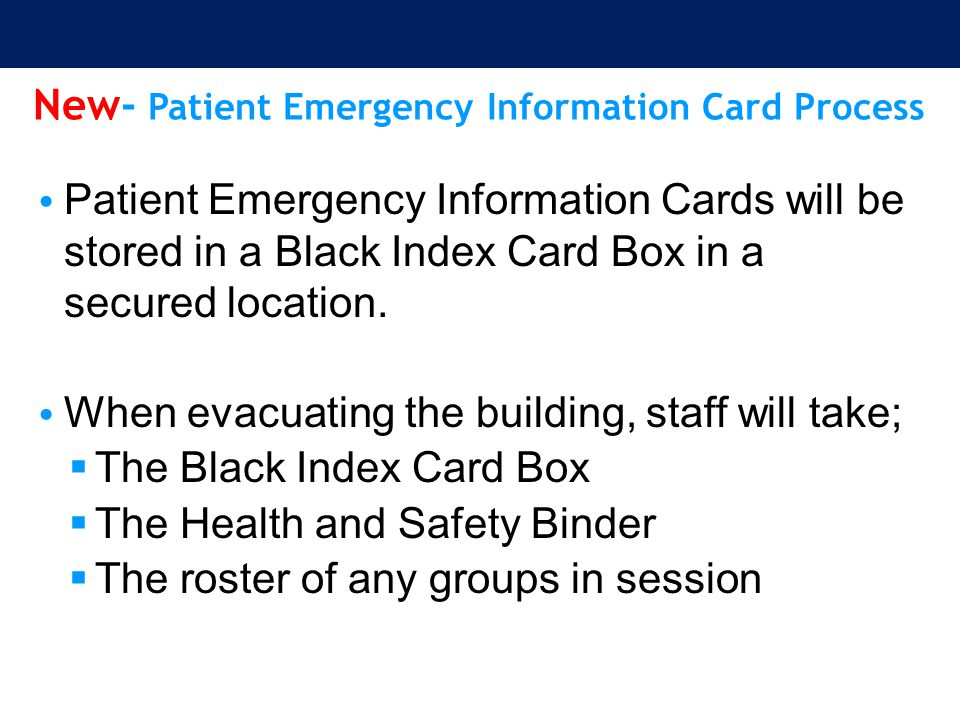 New- Patient Emergency Information Card Process Patient Emergency Information Cards will be stored in a Black Index Card Box in a secured location. Wh